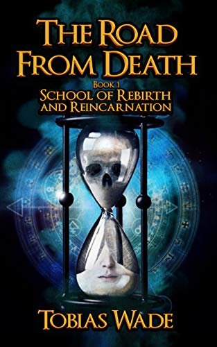 The Road From Death: School of Rebirth and Reincarnation                                                 by Tobias Wade