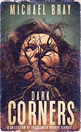 Dark Corners: A collection of interlinked horror stories                                                 by Michael Bray