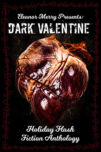 Dark Valentine Holiday Horror Collection: A Flash Fiction Anthology by Eleanor Merry