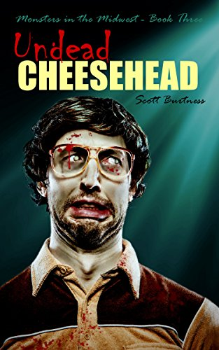 Undead Cheesehead (Monsters in the Midwest Book 3) by Scott Burtness