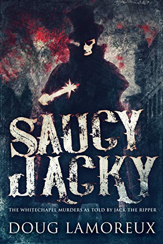 Saucy Jacky: The Whitechapel Murders As Told By Jack The Ripper by Doug Lamoreux