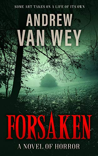 Forsaken: A Novel of Art, Evil, and Insanity by Andrew Van Wey