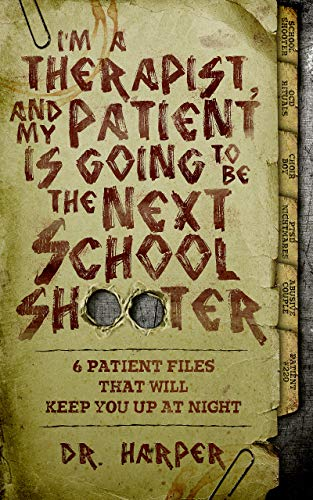 I'm a Therapist, and My Patient is Going to be the Next School Shooter: 6 Patient Files That Will Keep You Up At Night (Dr. Harper Therapy Book 1) by Dr. Harper