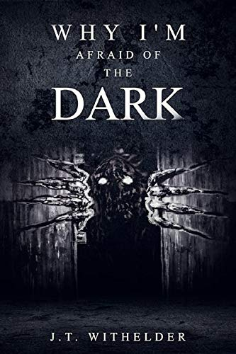 Why I'm Afraid of the Dark by J.T. Withelder