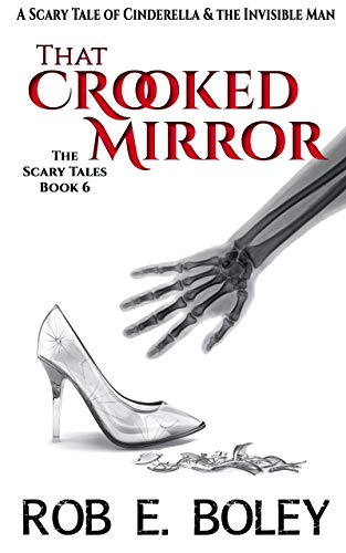 That Crooked Mirror: A Scary Tale of Cinderella & The Invisible Man (The Scary Tales Book 6) by Rob E. Boley