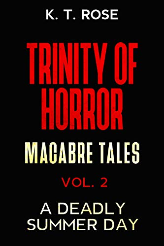 Trinity of Horror- Macabre Tales Vol 2: A Deadly Summer Day by K.T. Rose