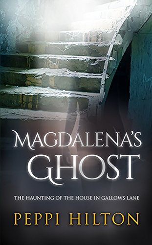 MAGDALENA'S GHOST: THE HAUNTING OF THE HOUSE IN GALLOWS LANE by PEPPI HILTON