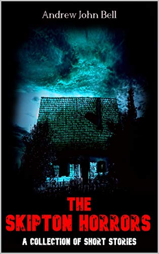 The Skipton Horrors: A Collection of Short Stories (The Skipton Haunting Book 3) by Andrew John Bell