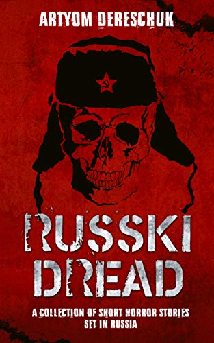 RUSSKI DREAD: A Collection of Short Horror Stories Set in Russia by Artyom Dereschuk
