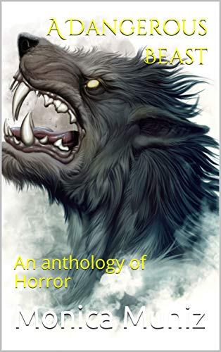 A Dangerous Beast: An anthology of Horror by Monica Muniz