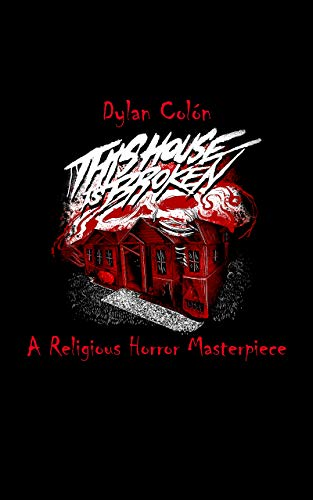 This House Is Broken : A Religious Horror Masterpiece by Dylan Colón