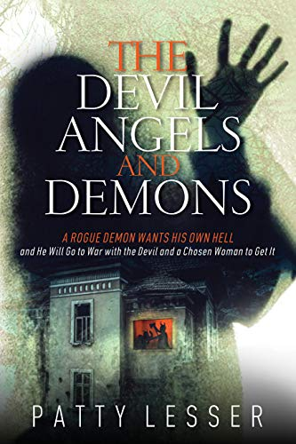 The Devil, Angels, and Demons: A Rogue Demon Wants His Own Hell and He Will Go to War with the Devil and a Chosen Woman to Get It by Patty Lesser