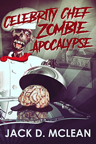 Celebrity Chef Zombie Apocalypse (Zomtastic Book 1) by Jack D. McLean