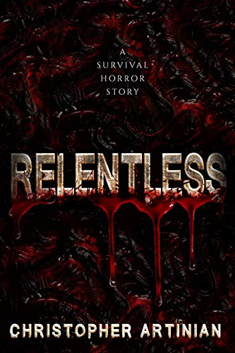 Relentless: A survival horror story by Christopher Artinian