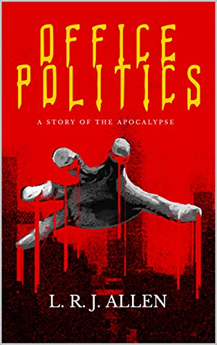 OFFICE POLITICS: a story of the apocalypse by L. R. J. Allen